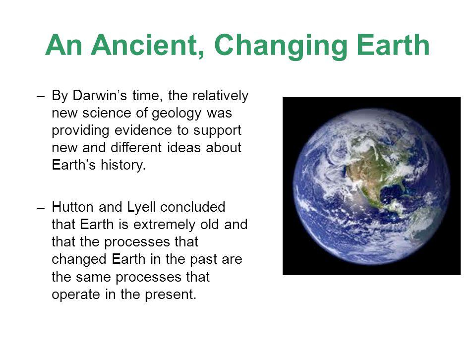 An Ancient, Changing Earth –By Darwin's time, the relatively new science of geology was providing evidence to support new and different ideas about Ea
