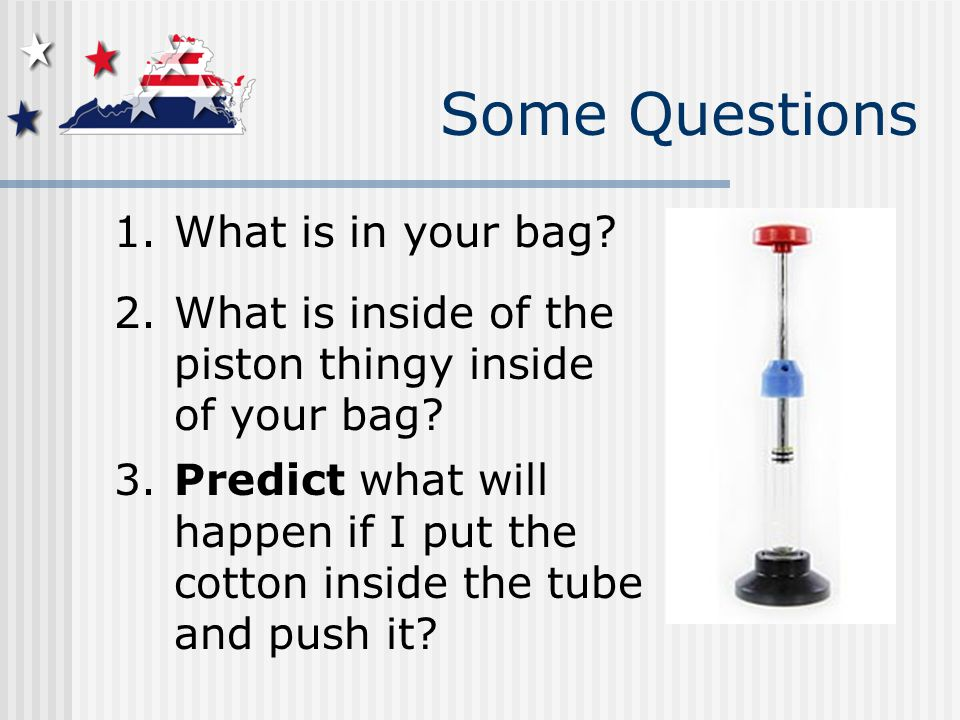 Some Questions 1.What is in your bag. 2.What is inside of the piston thingy inside of your bag.