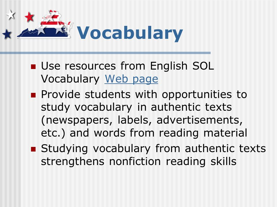 Vocabulary Use resources from English SOL Vocabulary Web pageWeb page Provide students with opportunities to study vocabulary in authentic texts (newspapers, labels, advertisements, etc.) and words from reading material Studying vocabulary from authentic texts strengthens nonfiction reading skills