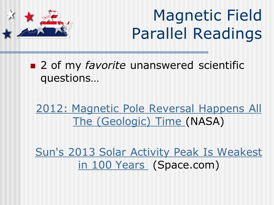 Magnetic Field Parallel Readings 2 of my favorite unanswered scientific questions… 2012: Magnetic Pole Reversal Happens All The (Geologic) Time 2012: Magnetic Pole Reversal Happens All The (Geologic) Time (NASA) Sun s 2013 Solar Activity Peak Is Weakest in 100 Years Sun s 2013 Solar Activity Peak Is Weakest in 100 Years (Space.com)