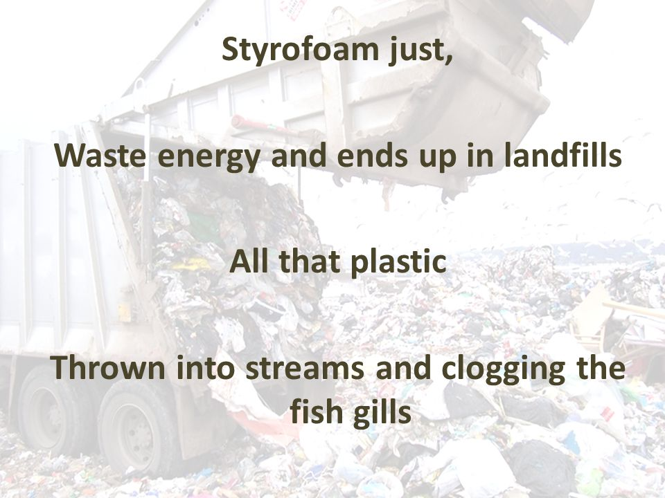 Styrofoam just, Waste energy and ends up in landfills All that plastic Thrown into streams and clogging the fish gills
