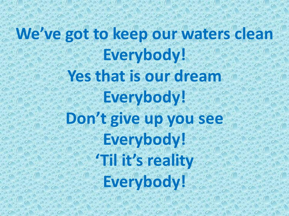 We've got to keep our waters clean Everybody! Yes that is our dream Everybody! Don't give up you see Everybody! 'Til it's reality Everybody!