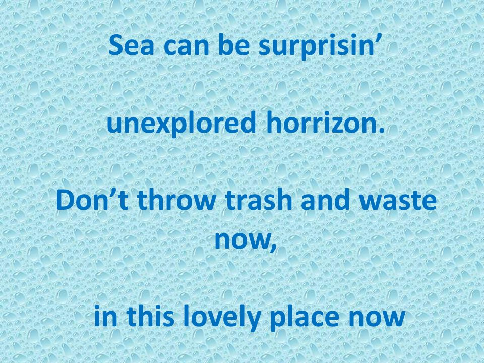 Sea can be surprisin' unexplored horrizon. Don't throw trash and waste now, in this lovely place now