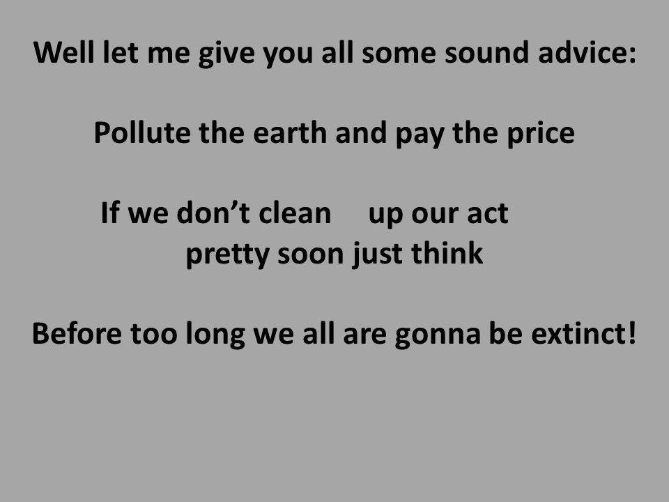 Well let me give you all some sound advice: Pollute the earth and pay the price If we don't clean up our act pretty soon just think Before too long we