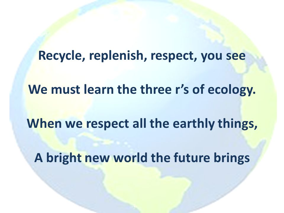 Recycle, replenish, respect, you see We must learn the three r's of ecology. When we respect all the earthly things, A bright new world the future bri