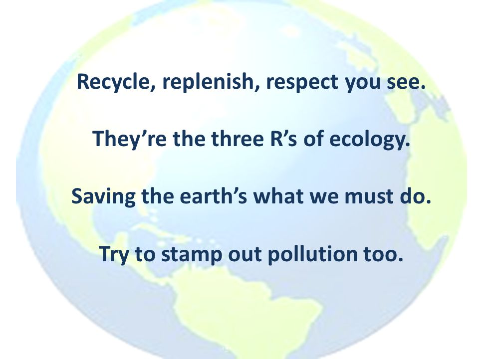 Recycle, replenish, respect you see. They're the three R's of ecology. Saving the earth's what we must do. Try to stamp out pollution too.