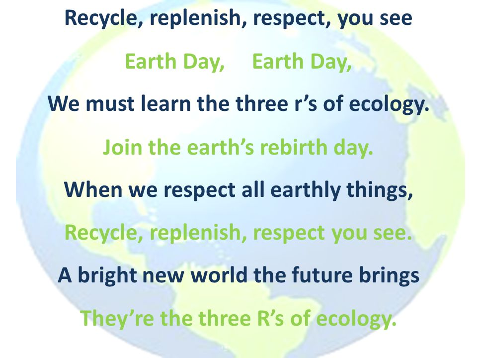 Recycle, replenish, respect, you see We must learn the three r's of ecology. When we respect all earthly things, A bright new world the future brings