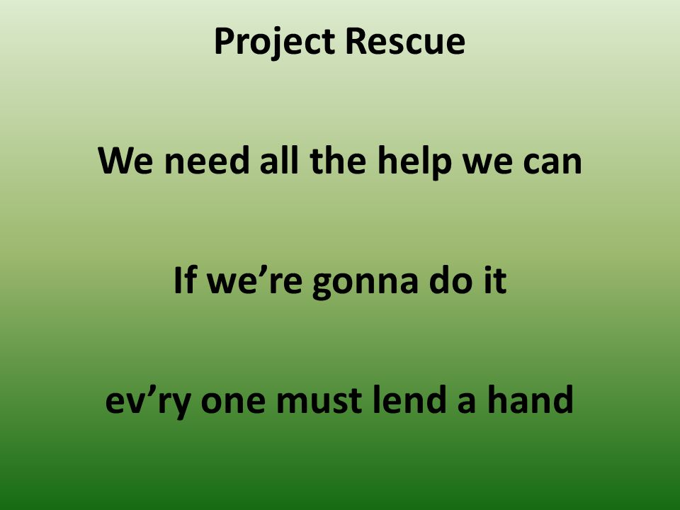 Project Rescue We need all the help we can If we're gonna do it ev'ry one must lend a hand