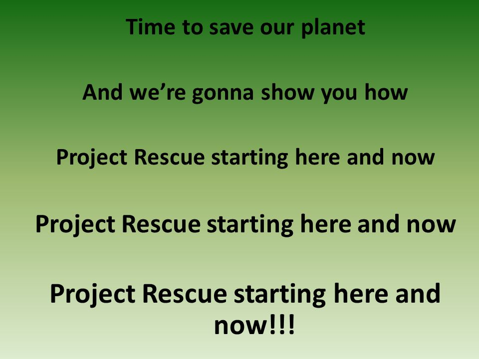 Time to save our planet And we're gonna show you how Project Rescue starting here and now Project Rescue starting here and now!!!