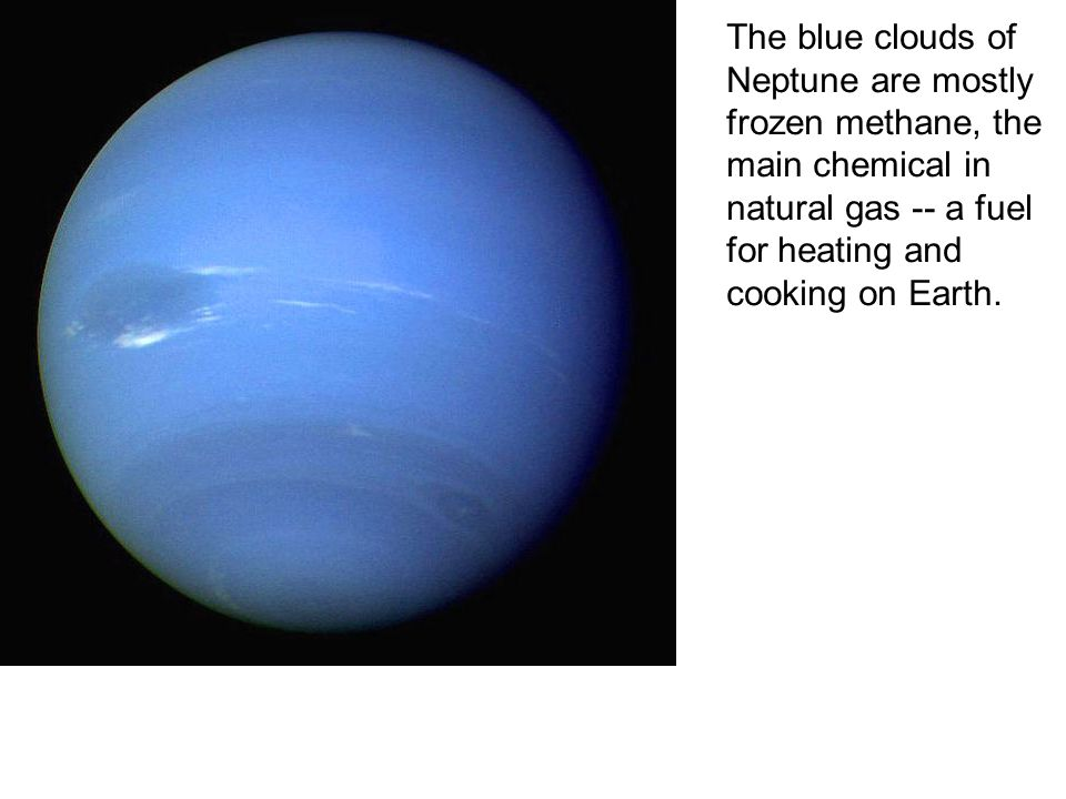 The blue clouds of Neptune are mostly frozen methane, the main chemical in natural gas -- a fuel for heating and cooking on Earth.