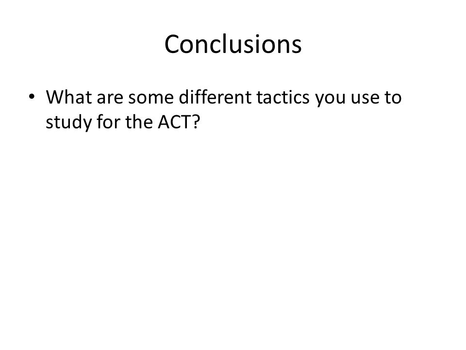 Conclusions What are some different tactics you use to study for the ACT?