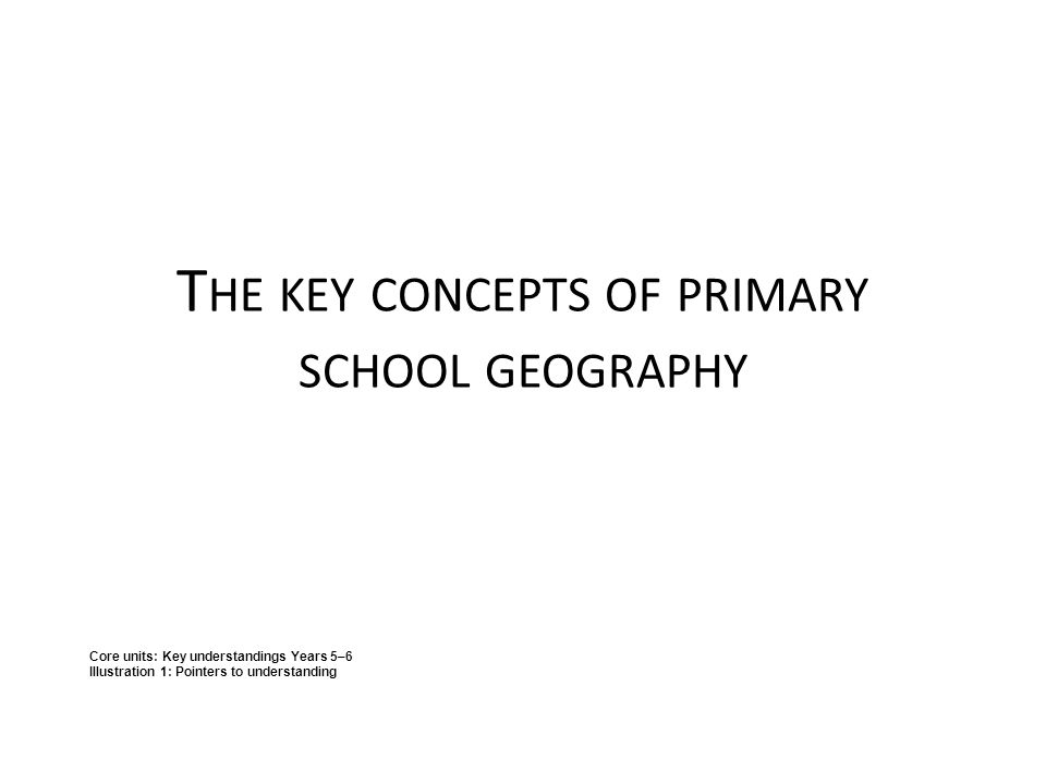 T HE KEY CONCEPTS OF PRIMARY SCHOOL GEOGRAPHY Core units: Key understandings Years 5–6 Illustration 1: Pointers to understanding