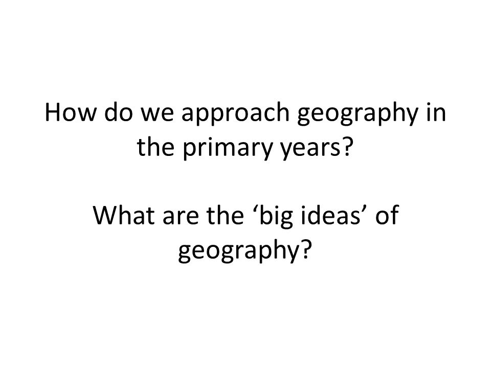 How do we approach geography in the primary years? What are the 'big ideas' of geography?