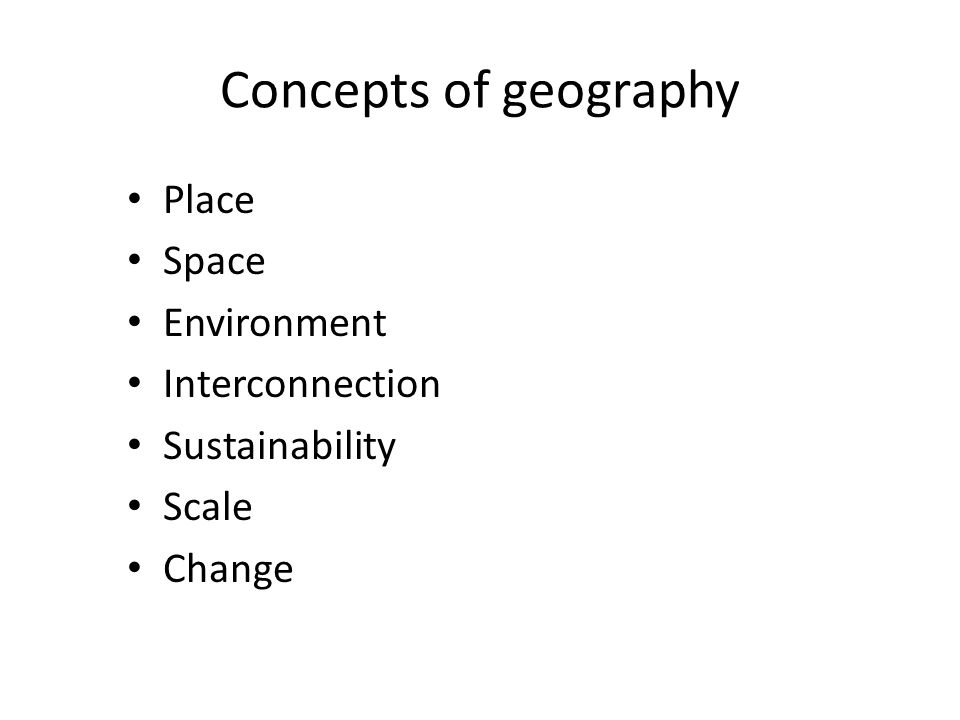 Concepts of geography Place Space Environment Interconnection Sustainability Scale Change