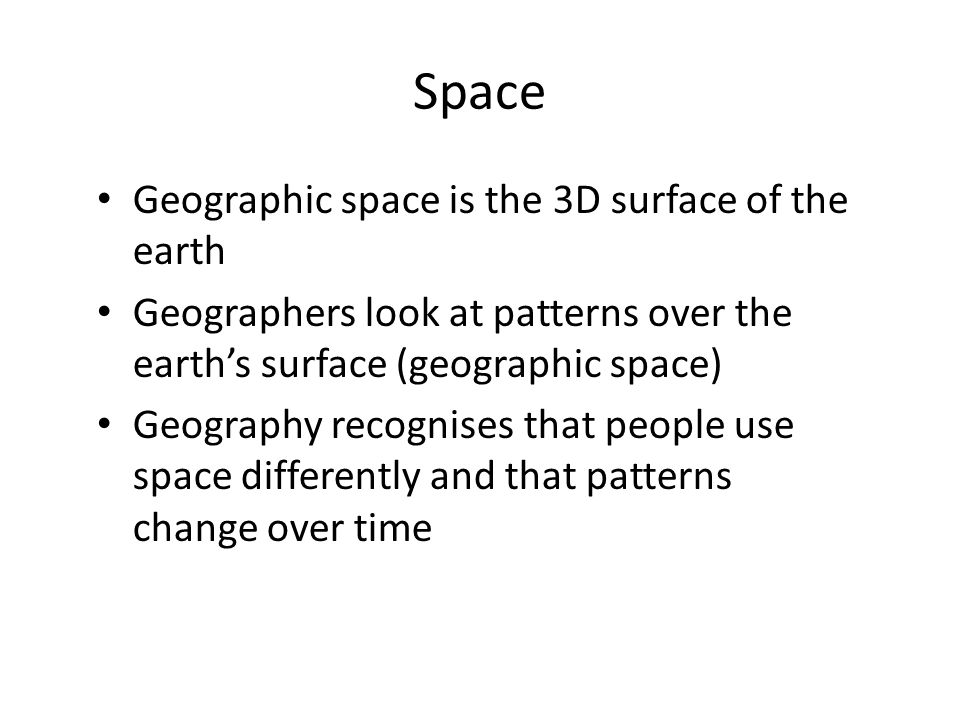 Space Geographic space is the 3D surface of the earth Geographers look at patterns over the earth's surface (geographic space) Geography recognises th