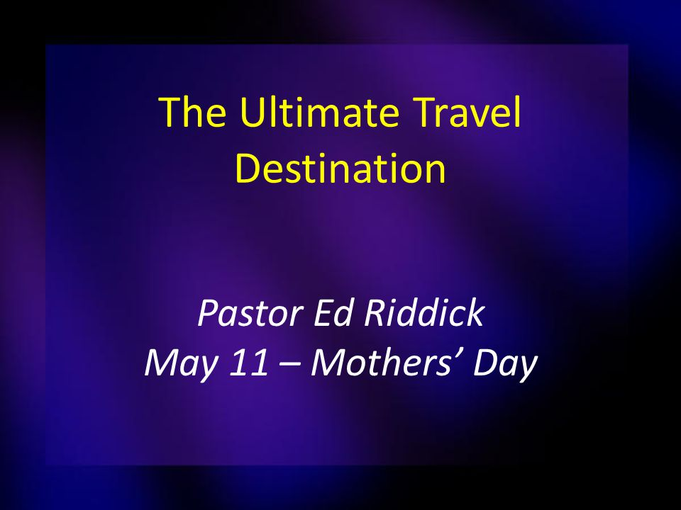 The Ultimate Travel Destination Pastor Ed Riddick May 11 – Mothers' Day