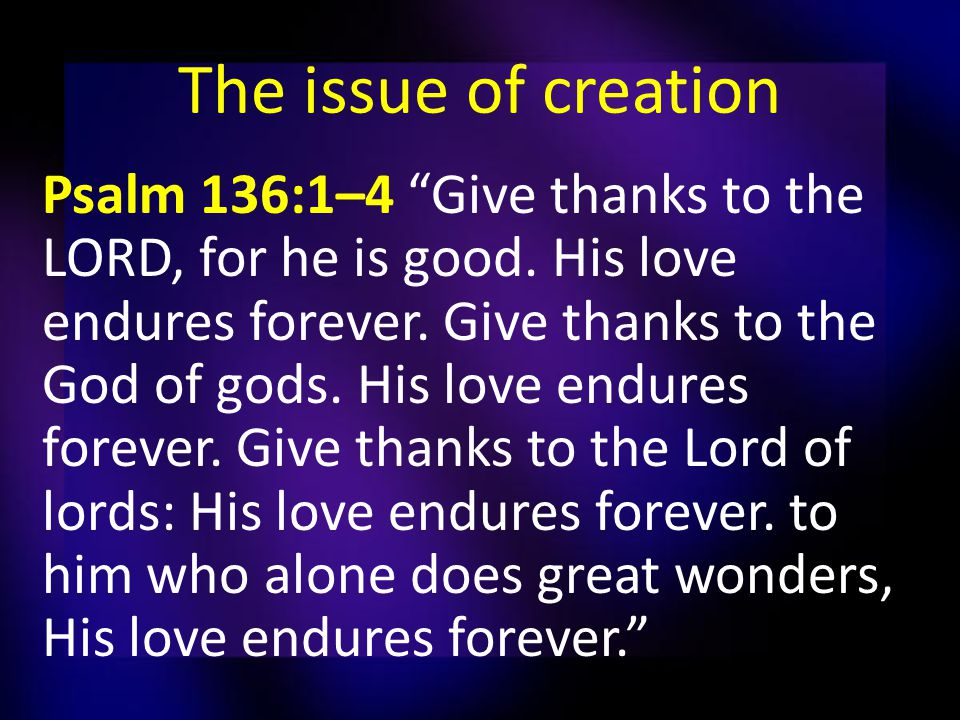 The issue of creation Psalm 136:1–4 Give thanks to the LORD, for he is good.