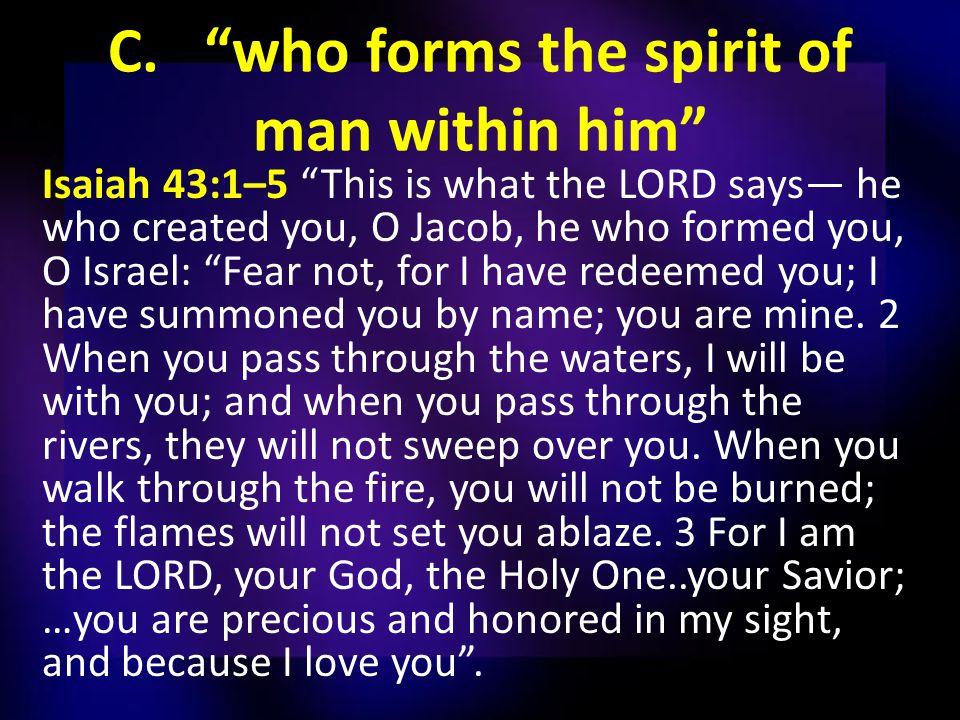 C. who forms the spirit of man within him Isaiah 43:1–5 This is what the LORD says— he who created you, O Jacob, he who formed you, O Israel: Fear not, for I have redeemed you; I have summoned you by name; you are mine.