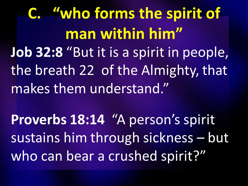 C. who forms the spirit of man within him Job 32:8 But it is a spirit in people, the breath 22 of the Almighty, that makes them understand. Proverbs 18:14 A person's spirit sustains him through sickness – but who can bear a crushed spirit