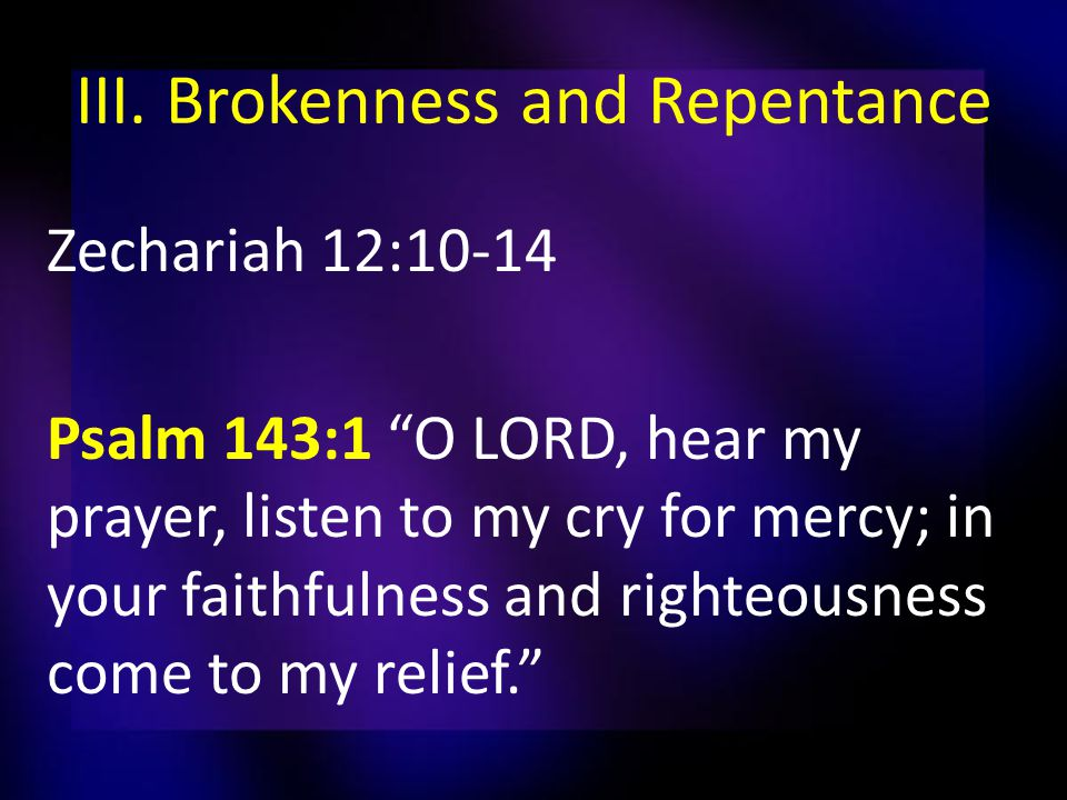"III. Brokenness and Repentance Zechariah 12:10-14 Psalm 143:1 ""O LORD, hear my prayer, listen to my cry for mercy; in your faithfulness and righteousn"