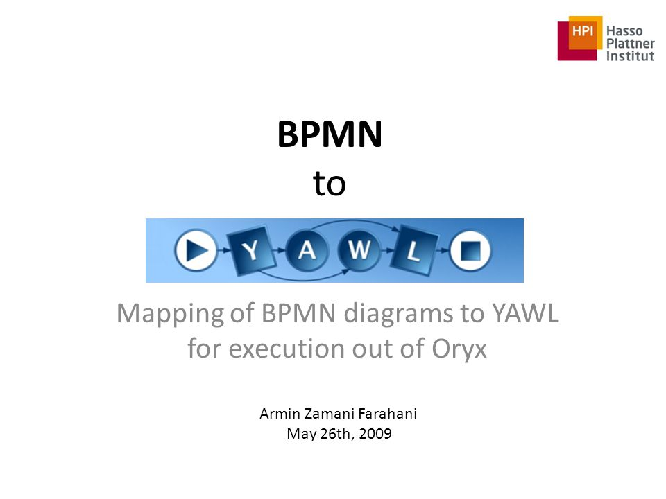 BPMN to Mapping of BPMN diagrams to YAWL for execution out of Oryx Armin Zamani Farahani May 26th, 2009