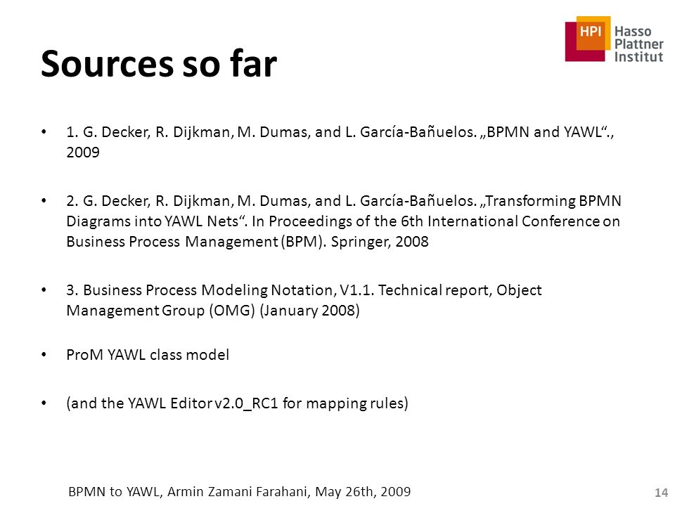 "Sources so far 1. G. Decker, R. Dijkman, M. Dumas, and L. García-Bañuelos. ""BPMN and YAWL""., 2009 2. G. Decker, R. Dijkman, M. Dumas, and L. García-Ba"