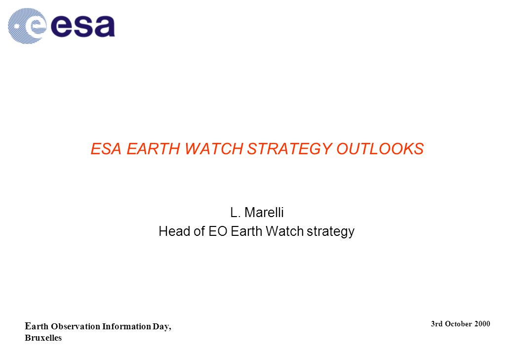E arth Observation Information Day, Bruxelles 3rd October 2000 ESA EARTH WATCH STRATEGY OUTLOOKS L.