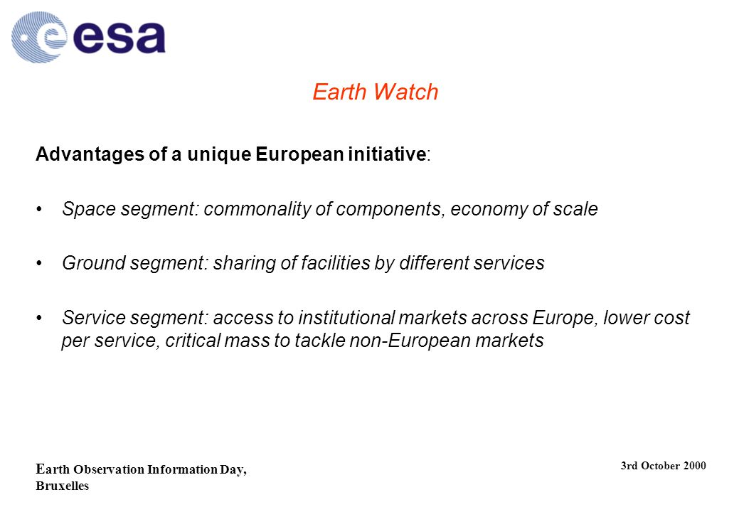 E arth Observation Information Day, Bruxelles 3rd October 2000 Earth Watch Advantages of a unique European initiative: Space segment: commonality of components, economy of scale Ground segment: sharing of facilities by different services Service segment: access to institutional markets across Europe, lower cost per service, critical mass to tackle non-European markets