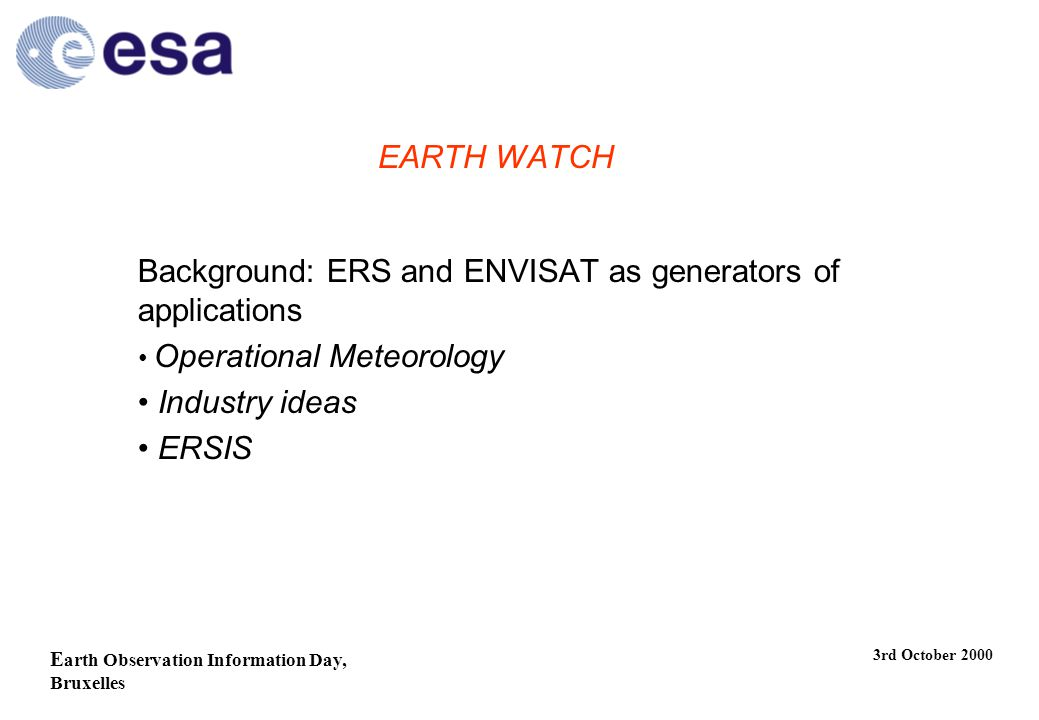 E arth Observation Information Day, Bruxelles 3rd October 2000 EARTH WATCH Background: ERS and ENVISAT as generators of applications Operational Meteorology Industry ideas ERSIS