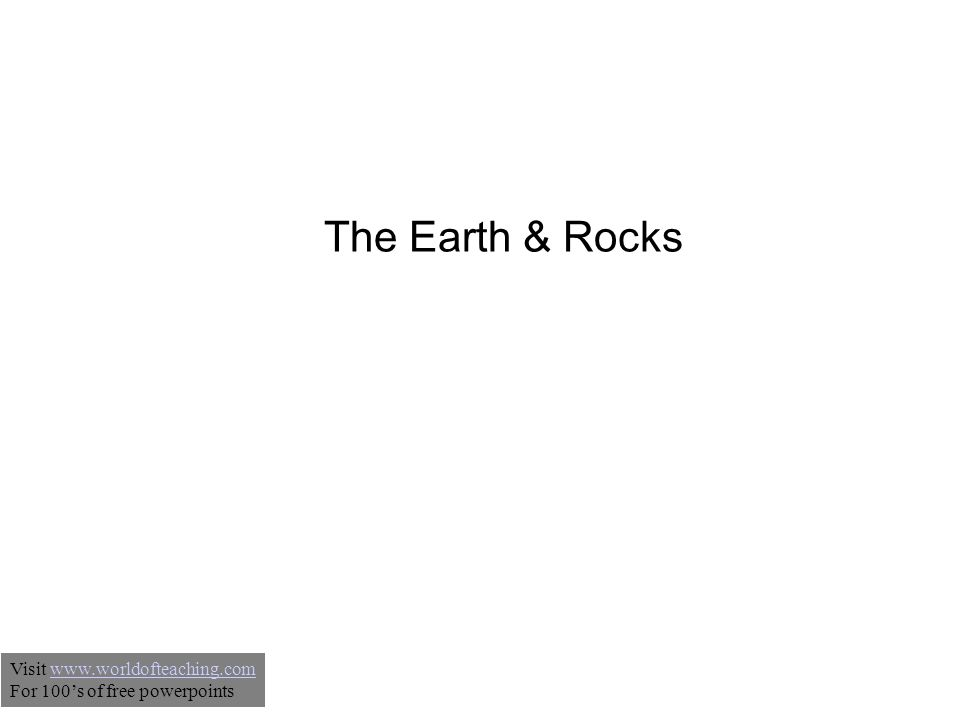 The Earth & Rocks Visit www.worldofteaching.comwww.worldofteaching.com For 100's of free powerpoints