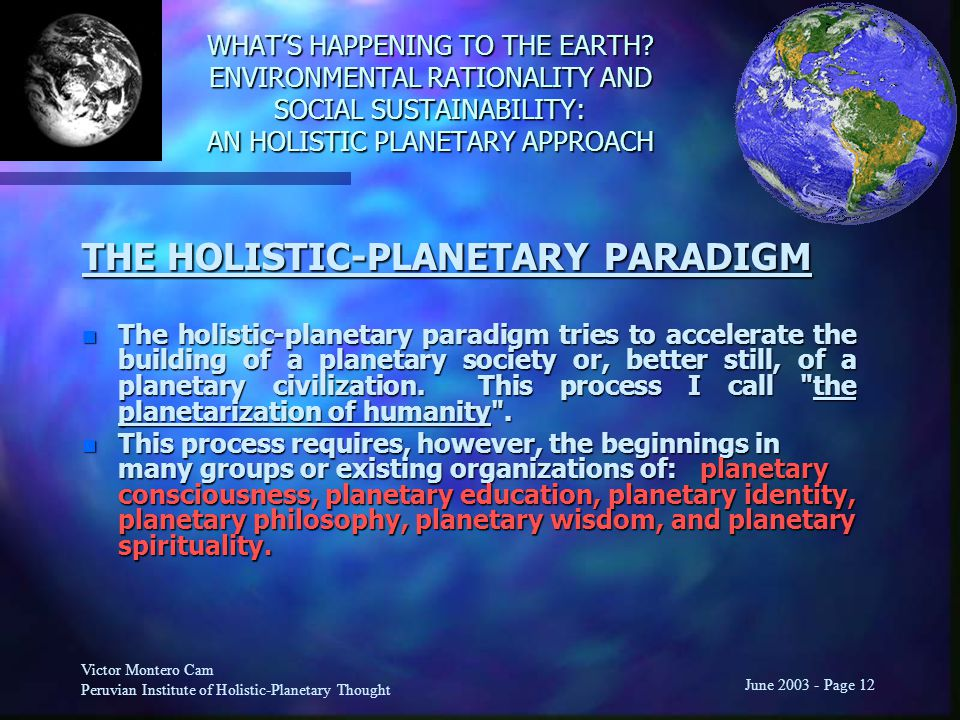Victor Montero Cam Peruvian Institute of Holistic-Planetary Thought June 2003 - Page 12 THE HOLISTIC-PLANETARY PARADIGM n The holistic-planetary paradigm tries to accelerate the building of a planetary society or, better still, of a planetary civilization.