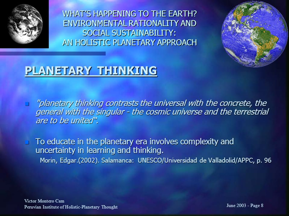Victor Montero Cam Peruvian Institute of Holistic-Planetary Thought June 2003 - Page 8 PLANETARY THINKING n planetary thinking contrasts the universal with the concrete, the general with the singular - the cosmic universe and the terrestrial are to be united .