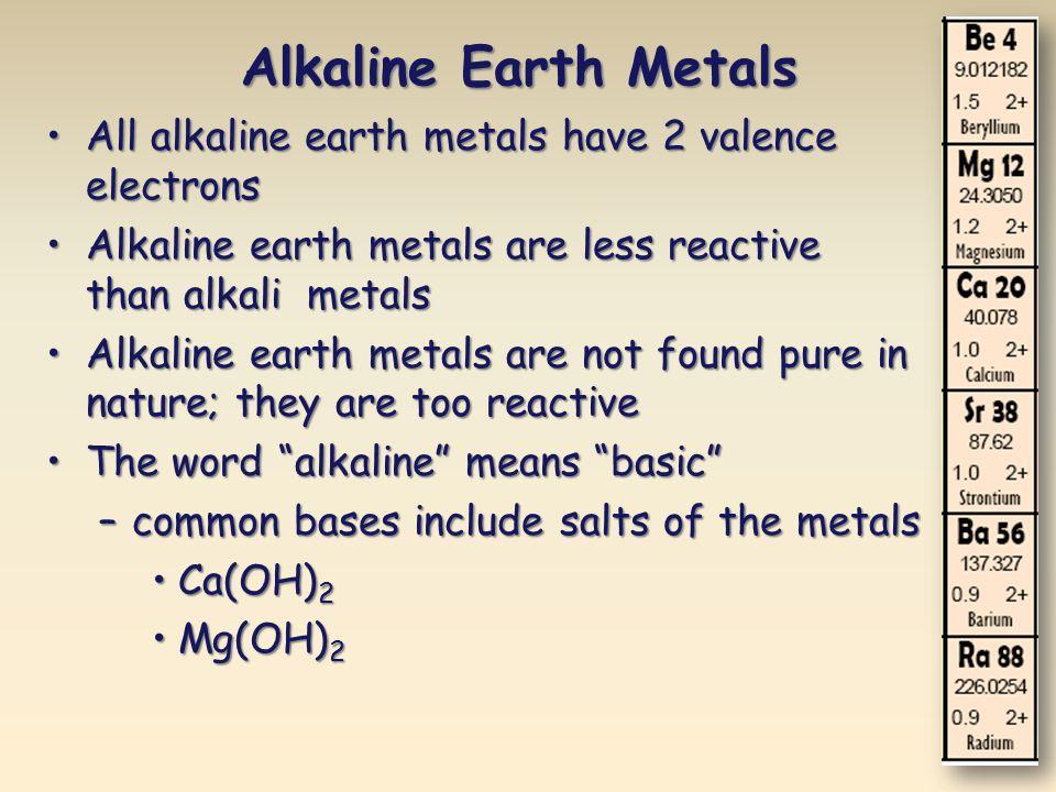 Alkaline Earth Metals All alkaline earth metals have 2 valence electronsAll alkaline earth metals have 2 valence electrons Alkaline earth metals are l