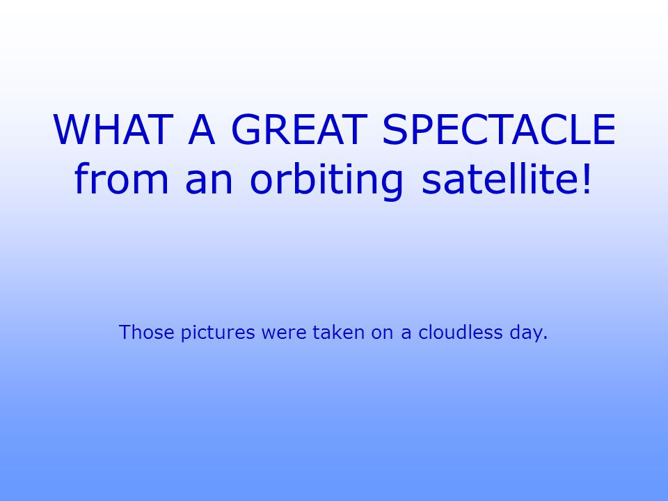 WHAT A GREAT SPECTACLE from an orbiting satellite! Those pictures were taken on a cloudless day.