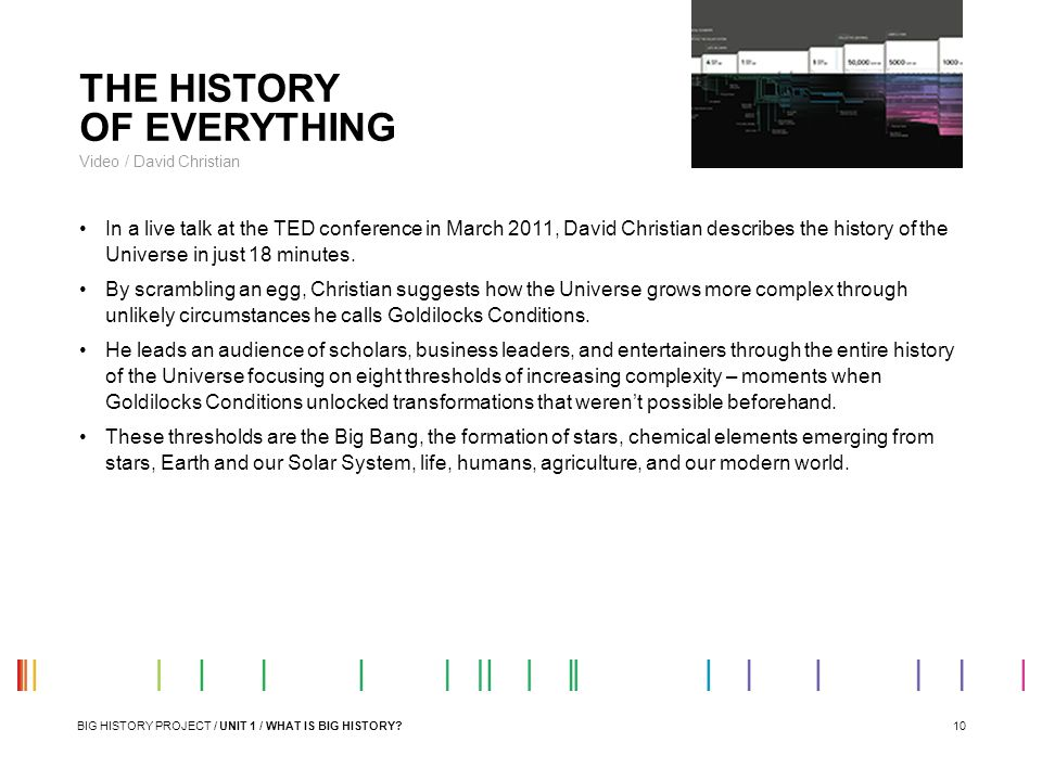 10 THE HISTORY OF EVERYTHING Video / David Christian In a live talk at the TED conference in March 2011, David Christian describes the history of the