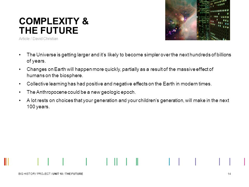 14 COMPLEXITY & THE FUTURE Article / David Christian The Universe is getting larger and it's likely to become simpler over the next hundreds of billio