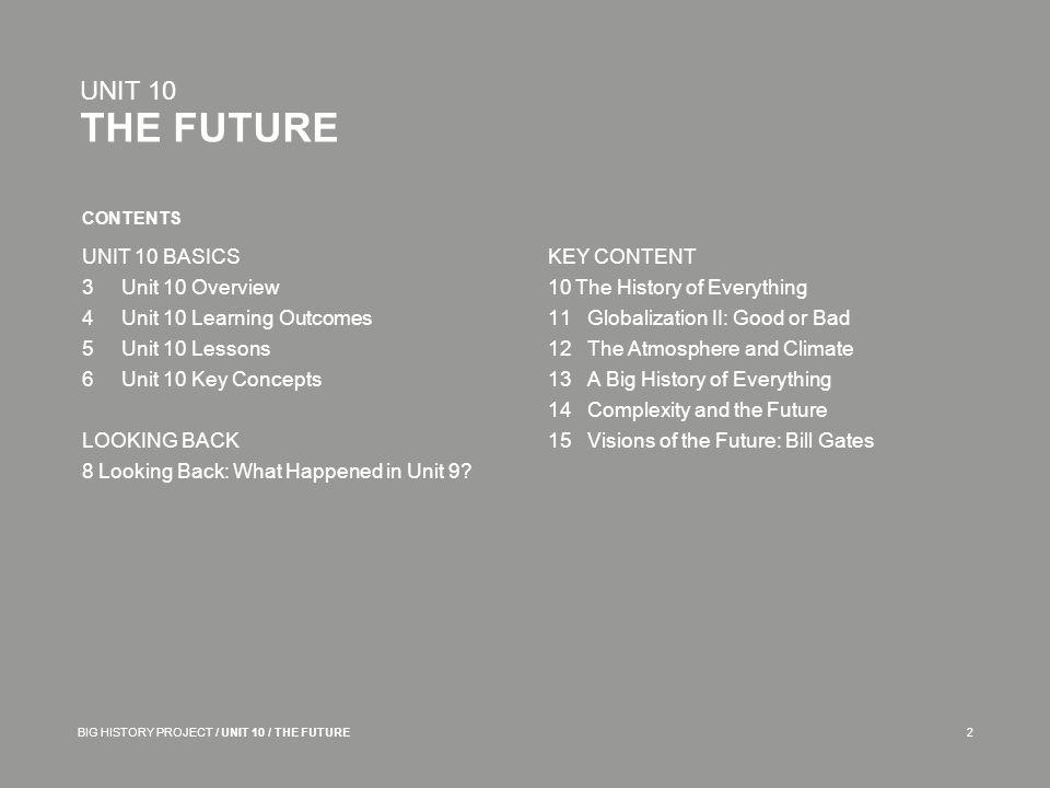 CONTENTS UNIT 10 THE FUTURE BIG HISTORY PROJECT / UNIT 10 / THE FUTURE2 UNIT 10 BASICS 3Unit 10 Overview 4Unit 10 Learning Outcomes 5Unit 10 Lessons 6