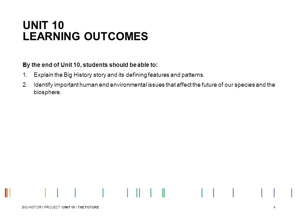 4 UNIT 10 LEARNING OUTCOMES By the end of Unit 10, students should be able to: 1.Explain the Big History story and its defining features and patterns.