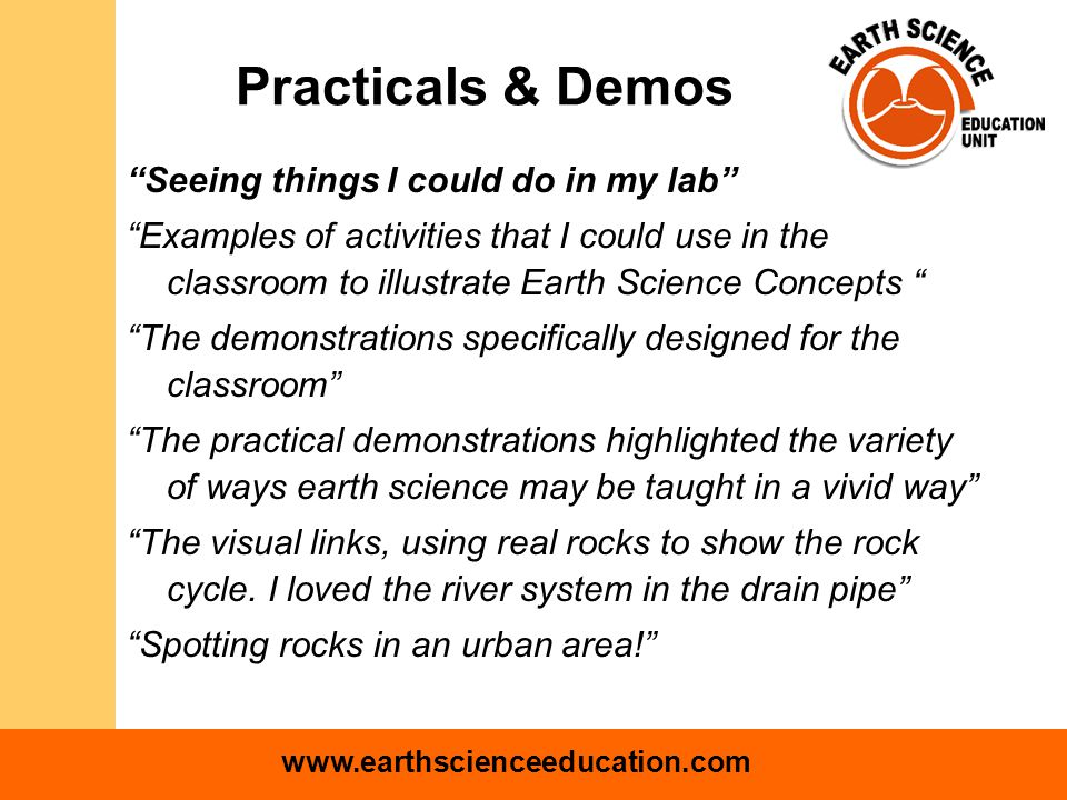 www.earthscienceeducation.com Practicals & Demos Seeing things I could do in my lab Examples of activities that I could use in the classroom to illustrate Earth Science Concepts The demonstrations specifically designed for the classroom The practical demonstrations highlighted the variety of ways earth science may be taught in a vivid way The visual links, using real rocks to show the rock cycle.