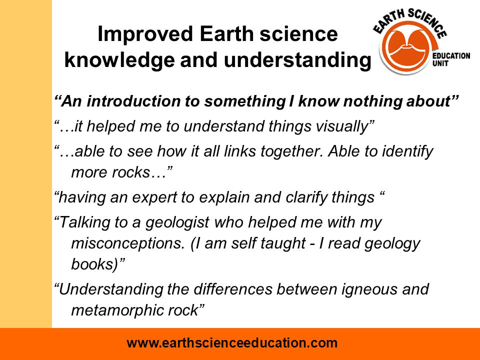 www.earthscienceeducation.com Improved Earth science knowledge and understanding An introduction to something I know nothing about …it helped me to understand things visually …able to see how it all links together.