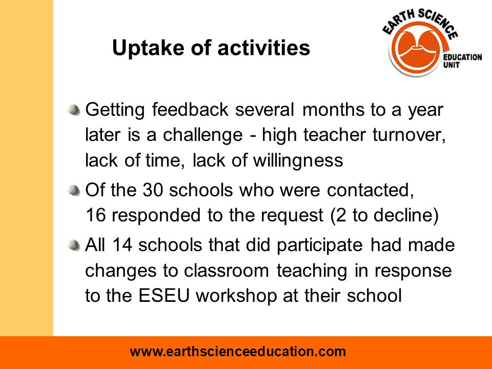 www.earthscienceeducation.com Uptake of activities Getting feedback several months to a year later is a challenge - high teacher turnover, lack of time, lack of willingness Of the 30 schools who were contacted, 16 responded to the request (2 to decline) All 14 schools that did participate had made changes to classroom teaching in response to the ESEU workshop at their school