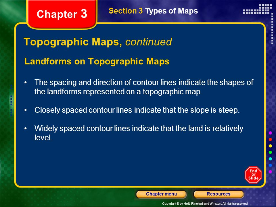 Copyright © by Holt, Rinehart and Winston. All rights reserved. ResourcesChapter menu Section 3 Types of Maps Chapter 3 Topographic Maps, continued La