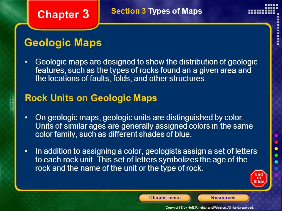 Copyright © by Holt, Rinehart and Winston. All rights reserved. ResourcesChapter menu Section 3 Types of Maps Chapter 3 Geologic Maps Geologic maps ar