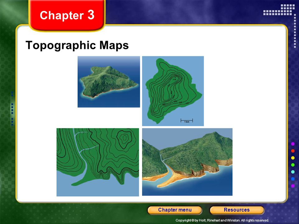 Copyright © by Holt, Rinehart and Winston. All rights reserved. ResourcesChapter menu Topographic Maps Chapter 3