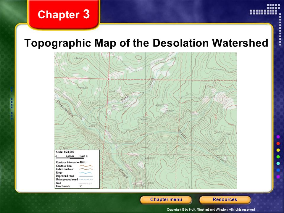 Copyright © by Holt, Rinehart and Winston. All rights reserved. ResourcesChapter menu Topographic Map of the Desolation Watershed Chapter 3