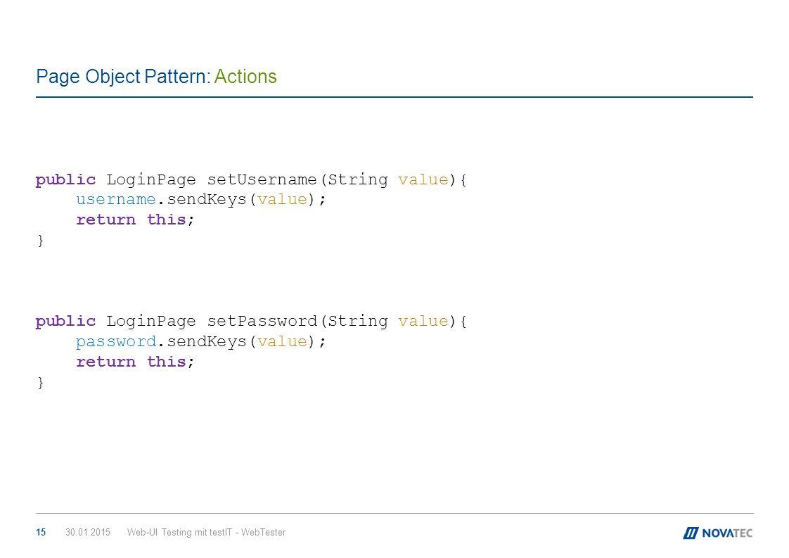 Page Object Pattern: Actions 30.01.2015Web-UI Testing mit testIT - WebTester15 public LoginPage setUsername(String value){ username.sendKeys(value); r