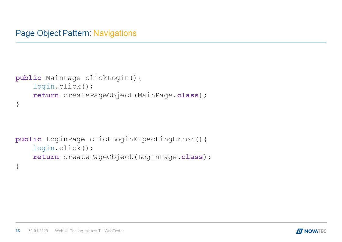 Page Object Pattern: Navigations 30.01.2015Web-UI Testing mit testIT - WebTester16 public MainPage clickLogin(){ login.click(); return createPageObjec