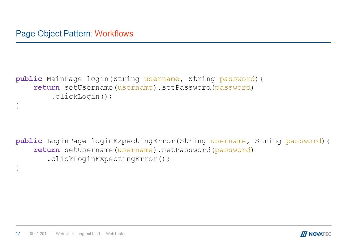 Page Object Pattern: Workflows 30.01.2015Web-UI Testing mit testIT - WebTester17 public MainPage login(String username, String password){ return setUs