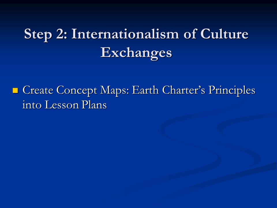 Step 2: Internationalism of Culture Exchanges Create Concept Maps: Earth Charter's Principles into Lesson Plans Create Concept Maps: Earth Charter's Principles into Lesson Plans