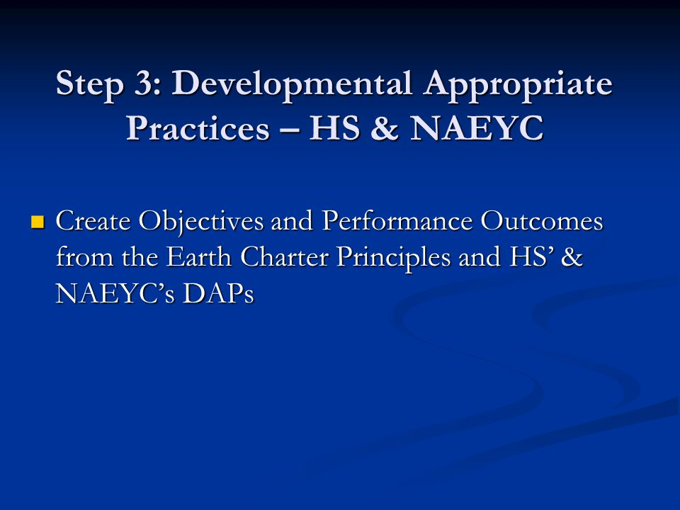 Step 3: Developmental Appropriate Practices – HS & NAEYC Create Objectives and Performance Outcomes from the Earth Charter Principles and HS' & NAEYC's DAPs Create Objectives and Performance Outcomes from the Earth Charter Principles and HS' & NAEYC's DAPs
